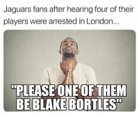 """TAG a Jags fan 😂: Jaguars fans after hearing four of their  players were arrested in London  """"PLEASE ONEOFTHEM  BE BLAKE  BORTLES"""" TAG a Jags fan 😂"""