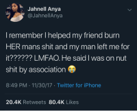 Funny, Iphone, and Shit: Jahnell Anya  aJahnellAnya  remember I helped my friend burn  HER mans shit and my man left me for  it?????? LMFAO. He said I was on nut  shit by association  8:49 PM 11/30/17 Twitter for iPhone  20.4K Retweets 80.4K Likes Smart man, he said: 👋🏃🏿‍♂️💨