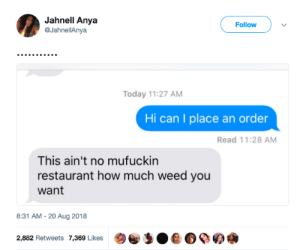 Weed, Restaurant, and Today: Jahnell Anya  @JahnellAnya  Follow  Today 11:27 AM  Hi can I place an order  Read 11:28 AM  This ain't no mufuckin  restaurant how much weed you  want  8:31 AM-20 Aug 2018  2,882 Retweets 7,369 Likes  @)e,:0 е о ое а Plugs never have a sense of humor