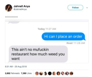 Weed, Restaurant, and Today: Jahnell Anya  @JahnellAnya  Follow  Today 11:27 AM  Hi can I place an order  Read 11:28 AM  This ain't no mufuckin  restaurant how much weed you  want  8:31 AM 20 Aug 2018  2,882 Retweets 7,369 Likes
