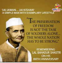 "Being Alone, Soldiers, and India: JAI JAWAN... JAI KISHAN'  A SIMPLE MAN WITH EXEMPLARY LIFESTYLE  LAUGHING  olowr  THE PRESERVATION  OF FREEDOM  IS NOT THE TASK  OF SOLDIERS ALONE..  THE WHOLE NATION  HAS TO BE STRONG.""  REMEMBERING  LAL BAHADUR SHASTRI  ON HIS  BIRTH ANNIVERSARY Remembering Former P.M Of India #LalBahadurShastri On His  Birth Anniversary"