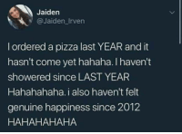 Memes, Pizza, and Happiness: Jaiden  @Jaiden Irven  l ordered a pizza last YEAR and it  hasn't come yet hahaha. I haven't  showered since LAST YEAR  Hahahahaha. i also haven't felt  genuine happiness since 2012  HAHAHAHAHA Ahahahahah.....