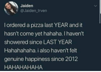 Meirl: Jaiden  @Jaiden_Irven  l ordered a pizza last YEAR and it  hasn't come yet hahaha. I haven't  showered since LAST YEAR  Hahahahaha. i also haven't felt  genuine happiness since 2012  HAHAHAHAHA Meirl