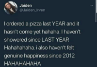 Pizza, Happiness, and Hahaha: Jaiden  @Jaiden_Irven  l ordered a pizza last YEAR and it  hasn't come yet hahaha. I haven't  showered since LAST YEAR  Hahahahaha. i also haven't felt  genuine happiness since 2012  HAHAHAHAHA Since last YEAR
