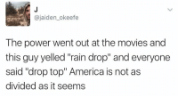 """Why did this make me laugh https://t.co/eIBXQS2Bb1: @jaiden_okeefe  The power went out at the movies and  this guy yelled """"rain drop"""" and everyone  said """"drop top"""" America is not as  divided as it seems Why did this make me laugh https://t.co/eIBXQS2Bb1"""