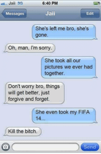 Bitch, Fifa, and Memes: Jaii 3G  30  Messages  6:40 PM  Jaii  Edit  She's left me bro, she's  gone.  Oh, man, I'm sorry  She took all our  pictures we ever had  together.  Don't worry bro, things  will get better, just  forgive and forget  She even took my FIFA  Kill the bitch.  Send