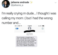 Christmas, Crying, and Dude: jaileene andrade  @jaileene_a  I'm really crying rn dude...I thought i was  calling my mom:(but I had the wrong  number and  ooo AT&T  1:38 PM  Text Message  Today 1:36 PM  This is the lady u thought was ur  mom. I just wanted to let u know ur  wrong number was a great Christmas  gift for me I lost my only daughter  around the holidays. So hearing u say  HEY MOM made me feel so good.  And u have a MERRY CHRISTMAS klubbhead: positive-memes:  wishing someone a happy holidays can do great wonders