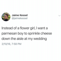 Funny, Flower, and Girl: Jaime Kessel  @jaimekessel  Instead of a flower girl, I want a  parmesan boy to sprinkle cheese  down the aisle at my wedding  2/10/16, 7:58 PM 🚨 WARNING 🚨 DO NOT 🙅🏾‍♂️ follow @DONUT if you're easily offended 🤬🔞 You wont believe what they just posted 😱 @donut