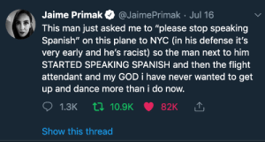 "probablamente ya fue compartido pero just in case: Jaime Primak  @JaimePrimak Jul 16  This man just asked me to ""please stop speaking  Spanish"" on this plane to nc (in his defense it's  very early and he's racist) so the man next to him  STARTED SPEAKING SPANISH and then the flight  attendant and my GOD i have never wanted to get  up and dance more than i do now.  1.3K 10.9K  82K  Show this thread probablamente ya fue compartido pero just in case"