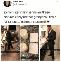 Memes, Fish, and Pictures: jaime sue  @jaimesuemil  so my sister in law sends me these  pictures of my brother giving their fish a  full funeral i'm in real tears rne  Mckenzie kem  EI  Jeremy has a suit and everything  Jeremy put on a suit for our fish funeral. I can't.  Fish funeral A real man