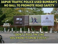 Memes, Police, and Traffic: JAIPUR TRAFFIC POLICE USED BUMRAH'S  NO BALL TO PROMOTE ROAD SAFETY  DON'T CROSS THE LINE  YOU KNOW IT CAN BE COSTLY  BACK  BENCHER  DON'T CROSS THE LINE  YOU KNOW IT CAN BE COSTLY  Di0