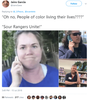 "Being Salty, Rangers, and Time: Jairo Garcia  @JairoGeee  Follow  Replying to@_SUPeace @xcaretete  ""Oh no, People of color living their lives????""  ""Sour Rangers Unite!""  3:49 PM - 15 Jul 2018  55 Retweets 217 Likes Ready guys? Its Salty time, go go go SourForce"