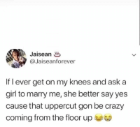 Crazy, Girl, and Hood: @Jaiseanforever  If l ever get on my knees and ask a  girl to marry me, she better say yes  cause that uppercut gon be crazy  coming from the floor up 😩😂💀