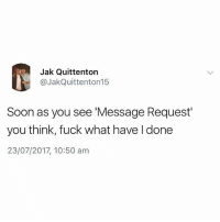 Every time😩: Jak Quittenton  @JakQuittenton15  Soon as you see 'Message Request  you think, fuck what have I done  23/07/2017, 10:50 am Every time😩