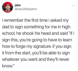 "beyoncescock:  i dont know whether to award him dad of the year or not: Jak  @squidslippers  i remember the first time i asked my  dad to sign something for me in high  school. he shook his head and said ""if i  sian this, you're going to have to learn  how to forge my signature. if you sign  it from the start, you'll be able to sign  whatever you want and they'll never  know."" beyoncescock:  i dont know whether to award him dad of the year or not"