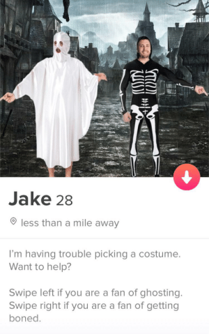 Choose your own adventure: Jake 28  less than a mile away  I'm having trouble picking a costumee  Want to help?  Swipe left if you are a fan of ghosting.  Swipe right if you are a fan of getting  boned Choose your own adventure