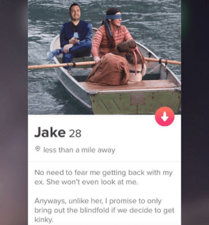 Kids, Fear, and Back: Jake 28  less than a mile away  No need to fear me getting back with my  ex. She won't even look at me.  Anyways, unlike her, I promise to only  bring out the blindfold if we decide to get  kinky. He even has kids!