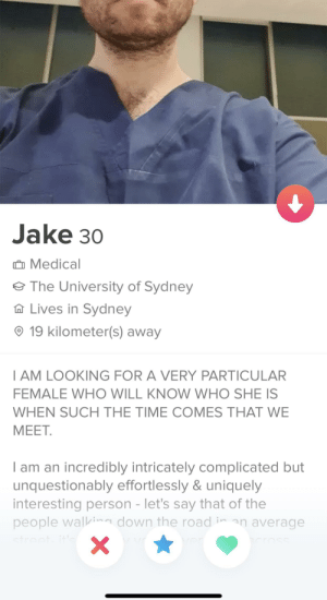 HE'S LOOKING FOR A VERY PARTICULAR FEMALE...: Jake 30  Medical  The University of Sydney  Lives in Sydney  19 kilometer(s) away  T AM LOOKING FOR A VERY PARTICULAR  FEMALE WHO WILL KNOW WHO SHE IS  WHEN SUCH THE TIME COMES THAT WE  МЕЕТ.  I am an incredibly intricately complicated but  unquestionably effortlessly & uniquely  interesting person - let's say that of the  people walkira down the road inan average  street itl  ver  VA  X  cross HE'S LOOKING FOR A VERY PARTICULAR FEMALE...