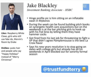 """Books, Christmas, and College: Jake Blackley  Investment Banking Associate HSBC  tist  erry  . Hinge profile pic is him sitting on an inflatable  swan in Mykonos  During the week can be found building pitch books  on synergetic health care acquisitions but on the  weekends is at the bar pitching girls to hook up  with his frat bros by telling them they have  ikes: Raspberry White  Claws, girls who stil  use fake ids, Marvin's  Room by Drake  hammer cocks  Got fired from his last job for threatening to fight a  VP that didn't agree Pamplemousse is the best La  Croix flavor  Dislikes pubic hair aiewo ylears reslutioan 'sto stop going on  Dislikes: pubic hair  and people who say  """"Happy Holidays""""  instead of """"Merry  Christmas""""  dates with college girls but already has all his  weekends in April blocked out for sorority formal  season  @trustfundterr Hinge douche starter pack"""