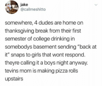 """College, Drinking, and Girls: jake  @callmeshitto  somewhere, 4 dudes are home on  thanksgiving break from their first  semester of college drinking in  somebodys basement sending """"back at  it"""" snaps to girls that wont respond  theyre calling it a boys night anyway.  tevins mom is making pizza rolls  upstairs I've been exposed"""