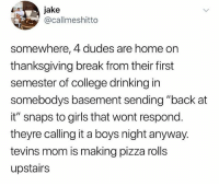 """College, Drinking, and Girls: jake  @callmeshitto  somewhere, 4 dudes are home on  thanksgiving break from their first  semester of college drinking in  somebodys basement sending """"back at  it"""" snaps to girls that wont respond.  theyre calling it a boys night anyway.  tevins mom is making pizza rolls  upstairs Somewhere.. 😂💯 WSHH"""