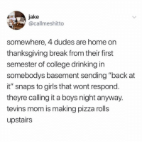 "College, Drinking, and Girls: jake  @callmeshitto  somewhere, 4 dudes are home on  thanksgiving break from their first  semester of college drinking in  somebodys basement sending ""back at  it"" snaps to girls that wont respond  theyre calling it a boys night anyway  tevins mom is making pizza rolls  upstairs Stop it right now 😂 ( @crazybitchprobs_ )"