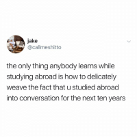 you can only send this to people who studied abroad lol: jake  @callmeshitto  the only thing anybody learns while  studying abroad is how to delicately  weave the fact that u studied abroad  into conversation for the next ten years you can only send this to people who studied abroad lol