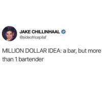 Dank, 🤖, and Idea: JAKE CHILLINHAAL  @sideofricepilaf  MILLION DOLLAR IDEA: a bar, but more  than 1 bartender
