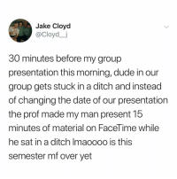 Dude, Facetime, and Finals: Jake Cloyd  @Cloyd_j  30 minutes before my group  presentation this morning, dude in our  group gets stuck in a ditch and instead  of changing the date of our presentation  the prof made my man present 15  minutes of material on FaceTime while  he sat in a ditch Imaoooo is this  semester mf over vet happy finals szn! get that A++