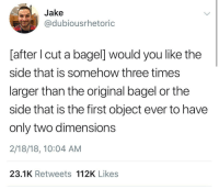 Physics, Bagel, and Three: Jake  @dubiousrhetoric  [after I cut a bagel] would you like the  side that is somehow three times  larger than the original bagel or the  side that is the first object ever to have  only two dimensions  2/18/18, 10:04 AM  23.1K Retweets 112K Likes Physics-defying bagels