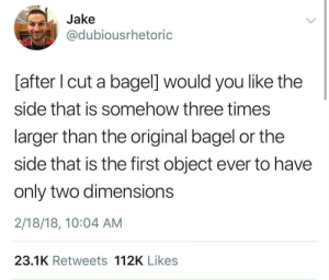 Bagel, Three, and Dimensions: Jake  @dubiousrhetoric  [after I cut a bagel] would you like the  side that is somehow three times  larger than the original bagel or the  side that is the first object ever to have  only two dimensions  2/18/18, 10:04 AM  23.1K Retweets 112K Likes The Bagel Problem.