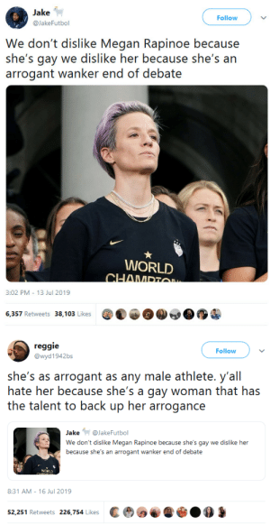 whyyoustabbedme:  whyyoustabbedme:  whyyoustabbedme:  I don't think Megan Rapinoe is arrogant in the least. Confidence in a  woman is always mistaken for arrogance! Confidence in a man it's first  bump time. Double Standard and I'm sick of it!    : Jake  Follow  @JakeFutbol  We don't dislike Megan Rapinoe because  she's gay we dislike her because she's an  arrogant wanker end of debate  WORLD  CHAMPTO  3:02 PM 13 Jul 2019  6,357 Retweets 38,103 Likes   reggie  Follow  @wyd1942bs  she's as arrogant as any male athlete. y'all  hate her because she's a gay woman that has  the talent to back up her arrogance  Jake@JakeFutbol  We don't dislike Megan Rapinoe because she's gay we dislike her  because she's an arrogant wanker end of debate  iCRUD  CHANDG  8:31 AM 16 Jul 2019  52,251 Retweets 226,754 Likes whyyoustabbedme:  whyyoustabbedme:  whyyoustabbedme:  I don't think Megan Rapinoe is arrogant in the least. Confidence in a  woman is always mistaken for arrogance! Confidence in a man it's first  bump time. Double Standard and I'm sick of it!