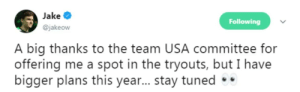 Usa, Big, and Team: Jake  Following  @jakeow  A big thanks to the team USA committee for  offering me a spot in the tryouts, but I have  bigger plans this year... stay tuned Uhh what you doin Jake?