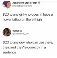 Flower, Girl, and State Farm: Jake from State Farm  @jacobparker199  $20 to any girl who doesn't have a  flower tattoo on there thigh  Vanessa  @Vanessa Ori  $20 to any guy who can use there,  their, and they're correctly in a  sentence