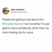 "Fucking, Memes, and Texting: Jake Haddock  @MikeRopeyness  PNEKY  People are getting mad about this  #PresidentialAlert but honestly I'm just  glad to have somebody other than my  mom texting me for once. Goddamn this is relatable. That was the first message I've received since September 16th, when my mom sent ""you'll never amount to anything, you fucking loser""."