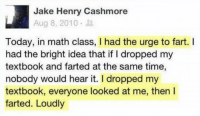 Math, Time, and Today: Jake Henry Cashmore  Aug 8, 2010.  Today, in math class, I had the urge to fart. I  had the bright idea that if I dropped my  textbook and farted at the same time,  nobody would hear it. I dropped my  textbook, everyone looked at me, then I  farted. Loudly