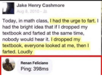 Math, Time, and Today: Jake Henry Cashmore  Aug 8, 2010-  Today, in math class, I had the urge to fart. I  had the bright idea that if I dropped my  textbook and farted at the same time,  nobody would hear it. I dropped my  textbook, everyone looked at me, then I  farted. Loudly  Renan Feliciano  Ping: 398ms