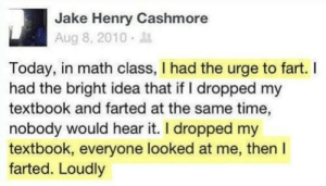 Math, Time, and Today: Jake Henry Cashmore  Aug 8, 2010.  Today, in math class, I had the urge to fart. I  had the bright idea that if I dropped my  textbook and farted at the same time,  nobody would hear it. I dropped my  textbook, everyone looked at me, then I  farted. Loudly Just my luck