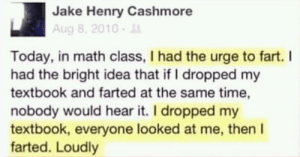 from Jake Henry Cashmore: Jake Henry Cashmore  Aug 8, 2010-  Today, in math class, I had the urge to fart. I  had the bright idea that if I dropped my  textbook and farted at the same time,  nobody would hear it. I dropped my  textbook, everyone looked at me, then I  farted. Loudly from Jake Henry Cashmore