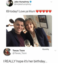 Birthday, Instagram, and Love: Jake Humphrey  @mrjakehumphrey  69 today!! Love ya Mum  @pubity  Texas Toon  @Texas Toon  I REALLY hope it's her birthday... @pubity was voted 'best meme account on instagram' 😂