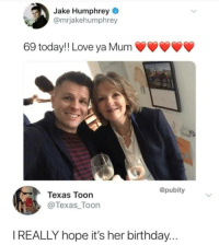 Birthday, Love, and Texas: Jake Humphrey  @mrjakehumphrey  69 today!! Love ya Mum  @pubity  Texas Toon  @Texas_Toon  I REALLY hope it's her birthday...
