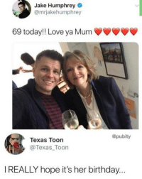 Birthday, Funny, and Love: Jake Humphrey  @mrjakehumphrey  69 today!! Love ya Mum  @pubity  Texas Toon  @Texas Toon  I REALLY hope it's her birthday... 🤔 @einar_x_erdahl