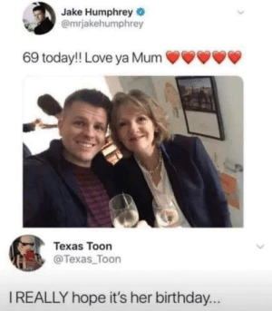Birthday, Love, and Texas: Jake Humphrey  @mrjakehumphrey  69 today!! Love ya Mum  Texas Toon  @Texas_Toon  IREALLY hope it's her birthday...