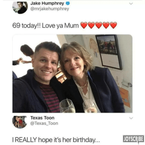 I see nothing wrong by Matovie FOLLOW 4 MORE MEMES.: Jake Humphrey  @mrjakehumphrey  69 today!! Love ya Mum  Texas Toon  @Texas_Toon  JOYSCRIBE  IREALLY hope it's her birthday... I see nothing wrong by Matovie FOLLOW 4 MORE MEMES.
