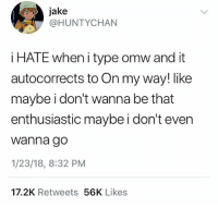 Funny, Best, and On My Way: jake  @HUNTYCHAN  i HATE when i type omw and it  autocorrects to On my way! like  maybe i don't wanna be that  enthusiastic maybe i don't ever  wanna go  1/23/18, 8:32 PM  17.2K Retweets 56K Likes The best plans are canceled.