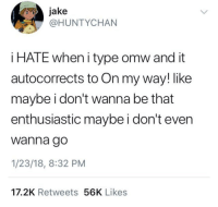 MeIRL, On My Way, and My Way: jake  HUNTYCHAN  i HATE when i type omw and it  autocorrects to On my way! like  maybe i don't wanna be that  enthusiastic maybe i don't ever  Wanna go  1/23/18, 8:32 PM  17.2K Retweets 56K Likes meirl