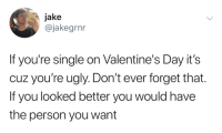 you re: jake  @jakegrnr  If you're single on Valentine's Day it's  cuz you're ugly. Don't ever forget that.  If you looked better you would have  the person you want