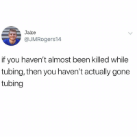 What is tubing?????: Jake  @JMRogers14  if you haven't almost been killed while  tubing, then you haven't actually gone  tubing What is tubing?????
