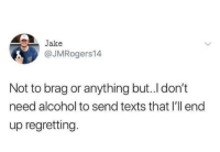 Relationships, Alcohol, and Texts: Jake  @JMRogers14  Not to brag or anything but..I don't  need alcohol to send texts that I'll end  up regretting.