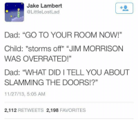 """Dad, Jim Morrison, and Lost: Jake Lambert  M @Little Lost Lad  Dad: """"GO TO YOUR ROOM NOW!""""  Child: *storms off """"JIM MORRISON  WAS OVERRATED!""""  Dad: """"WHAT DIDI TELL YOU ABOUT  SLAMMING THE DOORS!?""""  11/27/13, 5:05 AM  2,112  RETWEETS 2,198  FAVORITES"""